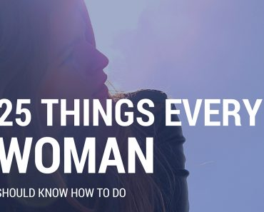 25 THINGS EVERY WOMAN SHOULD KNOW